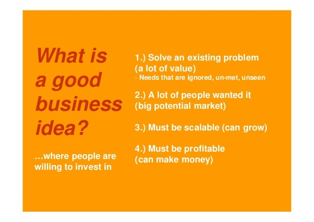 What isa goodbusinessidea?…where people arewilling to invest in1.) Solve an existing problem(a lot of value)- Needs that a...