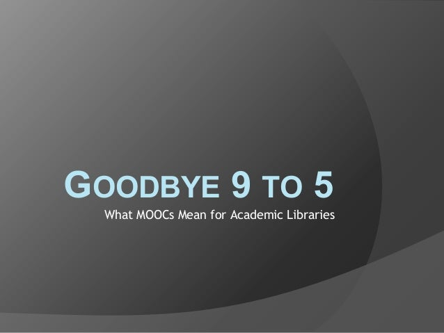 GOODBYE 9 TO 5 What MOOCs Mean for Academic Libraries
