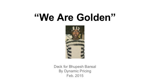 """""""We Are Golden"""" Deck for Bhupesh Bansal By Dynamic Pricing Feb. 2015"""