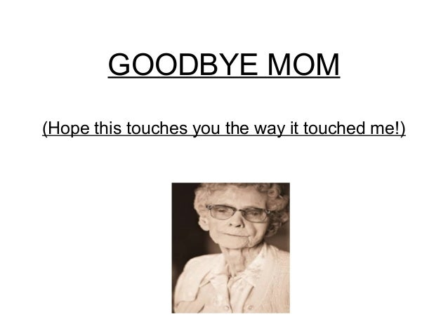 GOODBYE MOM (Hope this touches you the way it touched me!)
