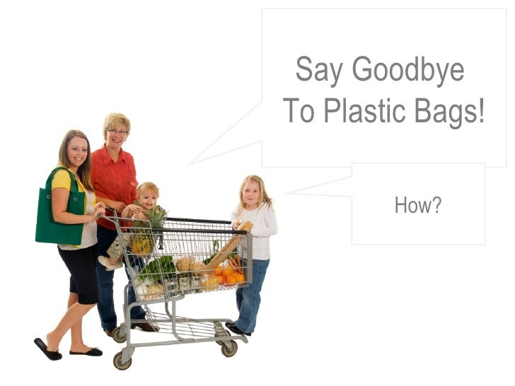 Say Goodbye  To Plastic Bags! How?