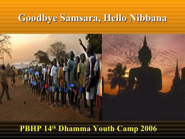 Goodbye Samsara, Hello Nibbana PBHP 14 th  Dhamma Youth Camp 2006
