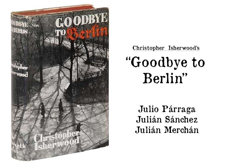 goodbye to berlin Goodbye to berlin- hello to cabaret sunday, 15 january 2012 whether you want to have sex with strangers, or dance to techno until teatime, berlin has long been the.