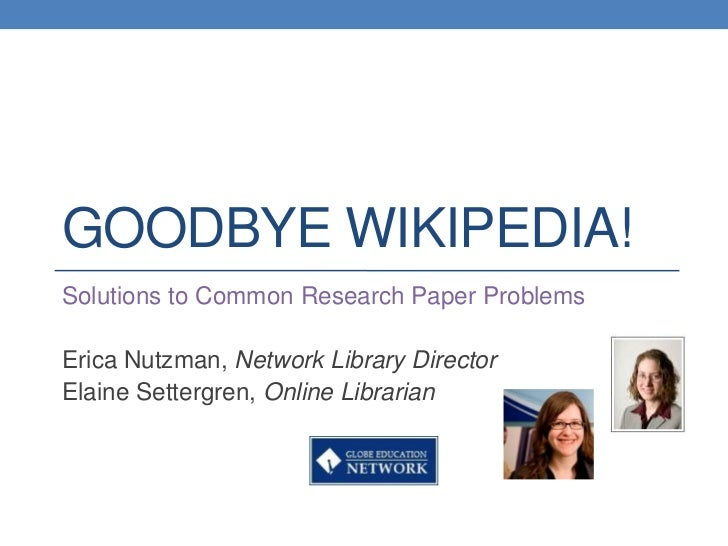 GOODBYE WIKIPEDIA!Solutions to Common Research Paper ProblemsErica Nutzman, Network Library DirectorElaine Settergren, Onl...