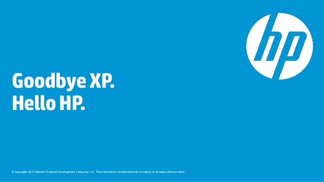 Goodbye XP. Hello HP.  © Copyright 2013 Hewlett-Packard Development Company, L.P. The information contained herein is subj...
