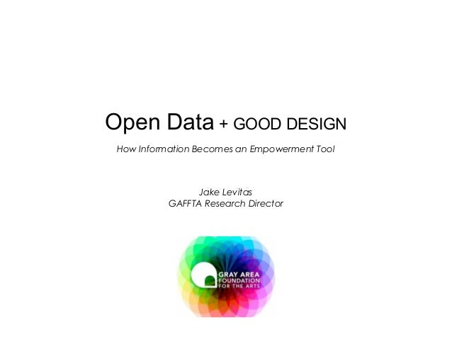 Open Data   +  GOOD DESIGN How Information Becomes an Empowerment Tool Jake Levitas GAFFTA Research Director