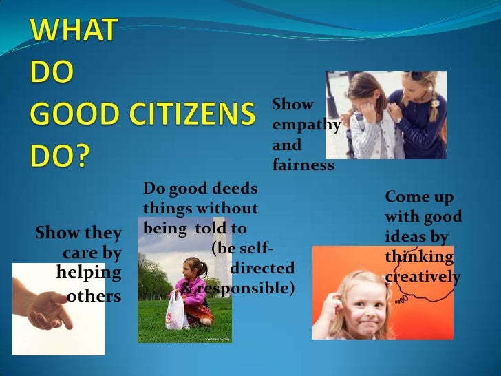 what makes a citizen a good citizen essays What makes someone a good citizen come up with a list of some things you might do in the next year that would demonstrate good citizenship pick one and describe the steps you would take to carry it out.