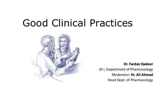 Good Clinical Practices  Dr. Fardan Qadeer  JR I, Department of Pharmacology  Moderator: Dr. Ali Ahmad  Head Dept. of Phar...