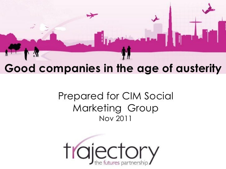 Good companies in the age of austerity         Prepared for CIM Social            Marketing Group                 Nov 2011