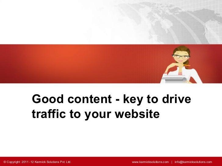 Good content - key to drive traffic to your website   © Copyright  2011 -12 Karmick Solutions Pvt. Ltd.    www.karmicksolu...