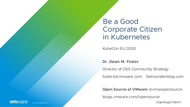 ©2020 VMware, Inc. @geekygirldawn Be a Good Corporate Citizen in Kubernetes KubeCon EU 2020 Dr. Dawn M. Foster Director of...