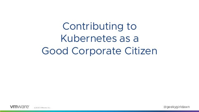 ©2020 VMware, Inc. @geekygirldawn Contributing to Kubernetes as a Good Corporate Citizen