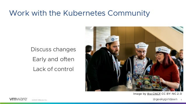 ©2020 VMware, Inc. @geekygirldawn Discuss changes Early and often Lack of control Image by the CNCF CC BY-NC 2.0 15 Work w...