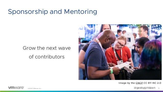 ©2020 VMware, Inc. @geekygirldawn Grow the next wave of contributors 16 Sponsorship and Mentoring Image by the CNCF CC BY-...