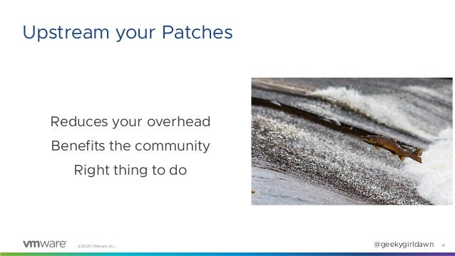 ©2020 VMware, Inc. @geekygirldawn Reduces your overhead Benefits the community Right thing to do 18 Upstream your Patches