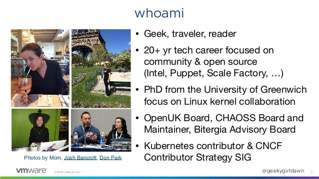 ©2020 VMware, Inc. @geekygirldawn 2 whoami • Geek, traveler, reader  • 20+ yr tech career focused on community & open sour...
