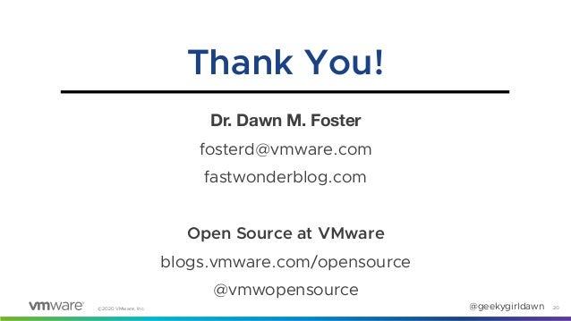 @geekygirldawn©2020 VMware, Inc. Dr. Dawn M. Foster fosterd@vmware.com fastwonderblog.com Open Source at VMware blogs.vmwa...