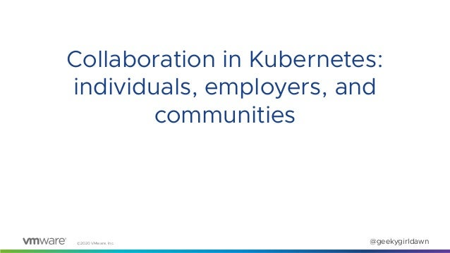 ©2020 VMware, Inc. @geekygirldawn Collaboration in Kubernetes: individuals, employers, and communities