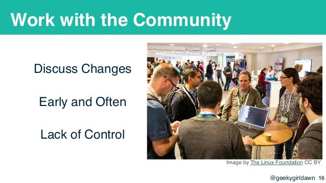 @geekygirldawn Work with the Community Discuss Changes Early and Often Lack of Control Image by The Linux Foundation CC BY...