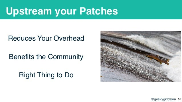 @geekygirldawn Upstream your Patches Reduces Your Overhead Benefits the Community Right Thing to Do !18