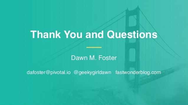 Dawn M. Foster dafoster@pivotal.io @geekygirldawn fastwonderblog.com Thank You and Questions