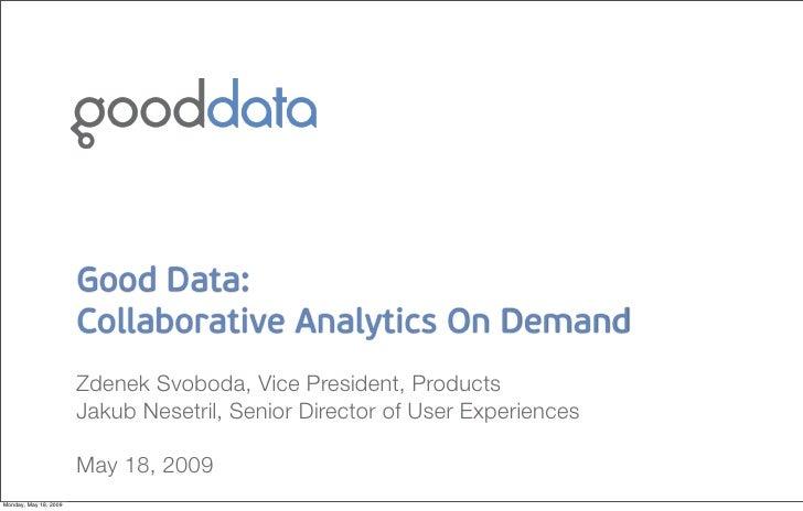 Good Data:                        Collaborative Analytics On Demand                        Zdenek Svoboda, Vice President,...