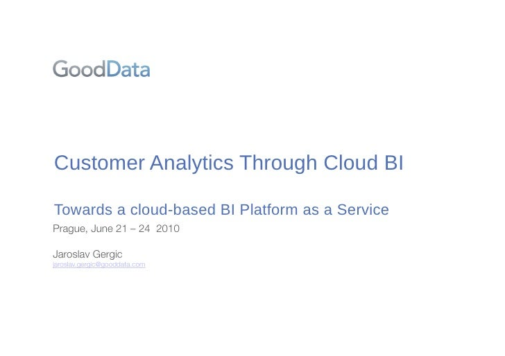 "Customer!Analytics!Through!Cloud!BI  Towards!a!cloud""based!BI!Platform!as!a!Service Prague, June 21 – 24 2010  Jaroslav Ge..."