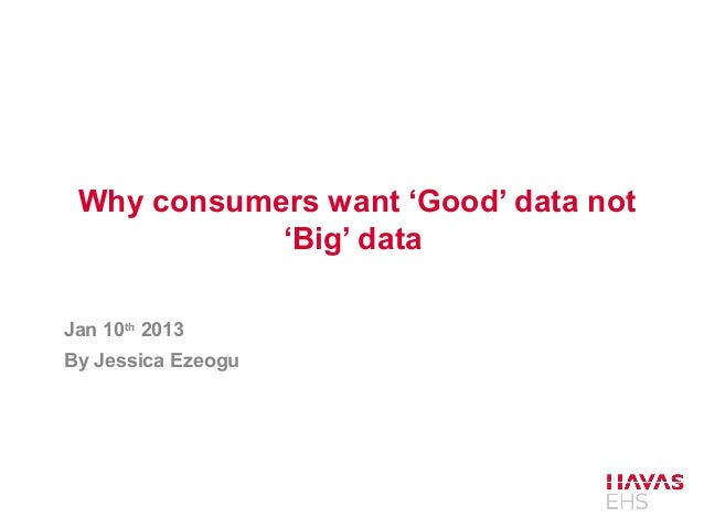 Why consumers want 'Good' data not            'Big' dataJan 10th 2013By Jessica Ezeogu