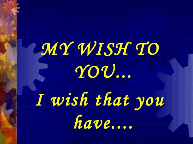 MY WISH TO YOU... I wish that you have....