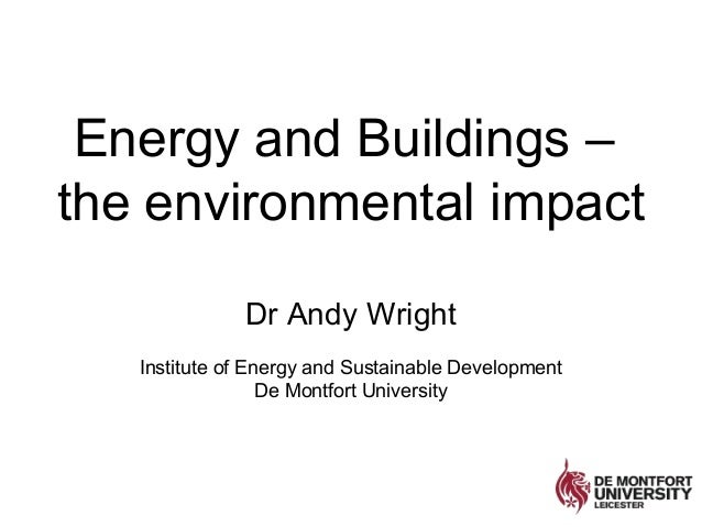 Energy and Buildings –the environmental impactDr Andy WrightInstitute of Energy and Sustainable DevelopmentDe Montfort Uni...