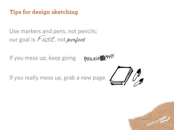 Tips for design sketching   Use markers and pens, not pencils; our goal is Fast, not perfect   If you mess up, keep going ...