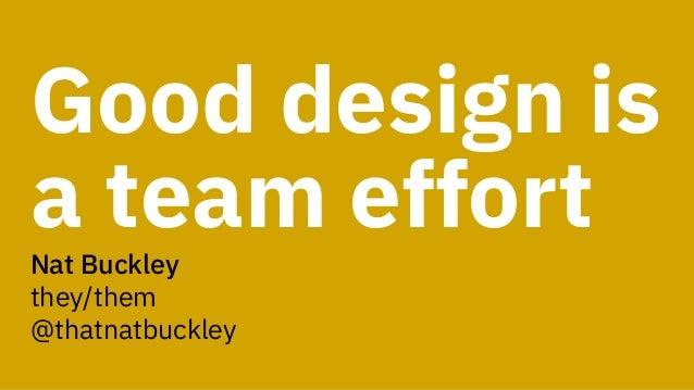 Good design is a team effortNat Buckley they/them @thatnatbuckley