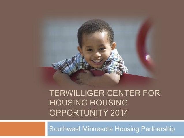 TERWILLIGER CENTER FOR HOUSING HOUSING OPPORTUNITY 2014 Southwest Minnesota Housing Partnership
