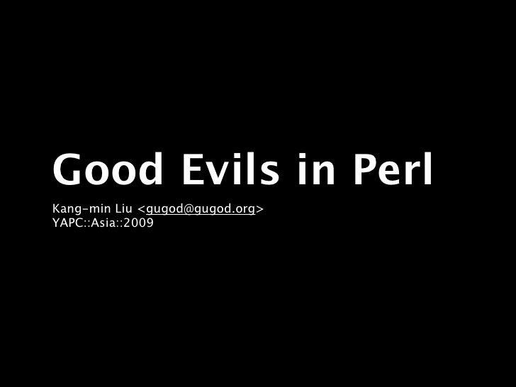 Good Evils in Perl Kang-min Liu <gugod@gugod.org> YAPC::Asia::2009