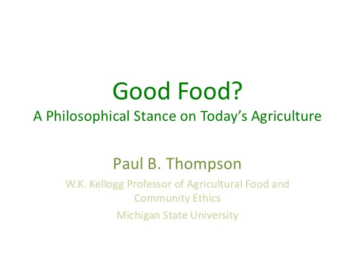 Good Food?A Philosophical Stance on Today's Agriculture              Paul B. Thompson     W.K. Kellogg Professor of Agricu...