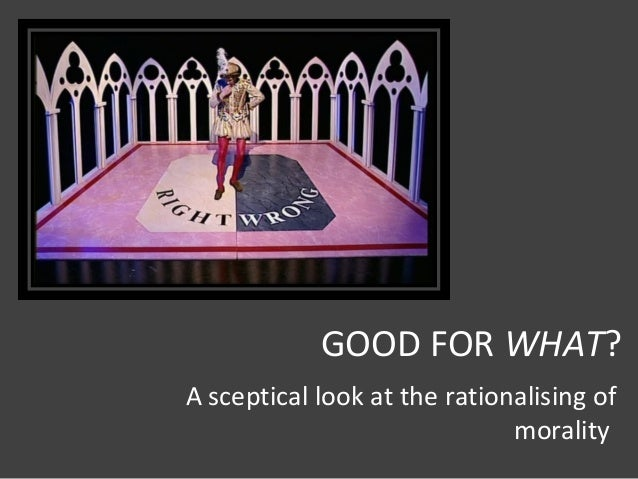 GOOD FOR WHAT? A sceptical look at the rationalising of morality