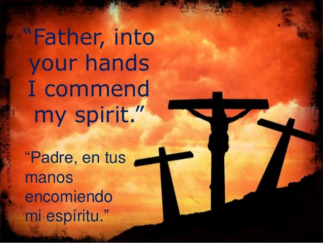 """Father, into your handsI commend my spirit.""""Padre, en tusmanosencomiendomi espíritu."""