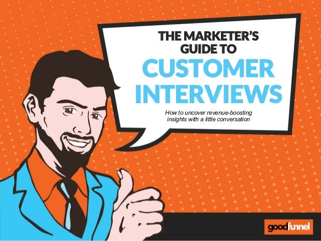 THE MARKETER'S GUIDE TO CUSTOMER INTERVIEWS How to uncover revenue-boosting insights with a little conversation