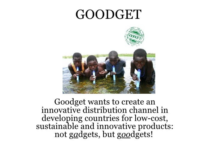 GOODGET     Goodget wants to create an innovative distribution channel in developing countries for low-cost,sustainable an...