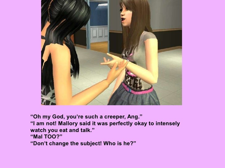 """""""Oh my God, you're such a creeper, Ang.""""<br />""""I am not! Mallory said it was perfectly okay to intensely watch you eat and..."""