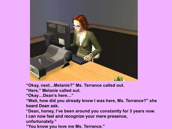 """""""Okay, next…Melanie?"""" Ms. Terrance called out. <br />""""Here,"""" Melanie called out.<br />""""Okay…Dean's here…""""<br />""""Wait, how ..."""