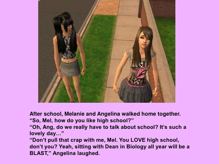 """After school, Melanie and Angelina walked home together.<br />""""So, Mel, how do you like high school?""""<br />""""Oh, Ang, do we..."""