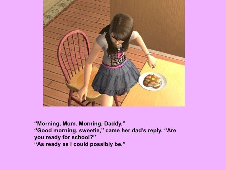 """""""Morning, Mom. Morning, Daddy.""""<br />""""Good morning, sweetie,"""" came her dad's reply. """"Are you ready for school?""""<br />""""As r..."""
