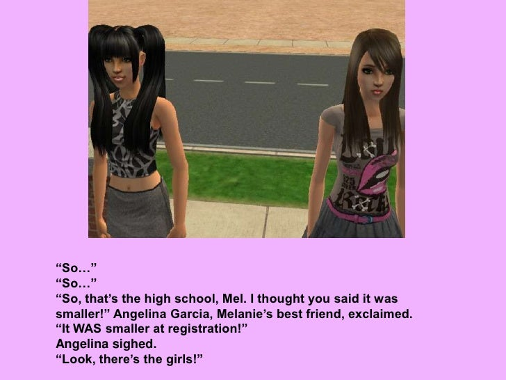 """""""So…""""<br />""""So…""""<br />""""So, that's the high school, Mel. I thought you said it was smaller!"""" Angelina Garcia, Melanie's bes..."""