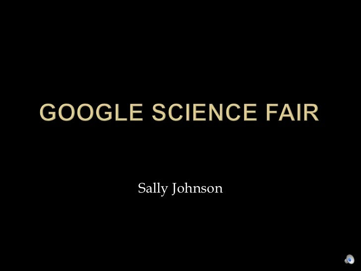 Google Science Fair<br />Sally Johnson<br />