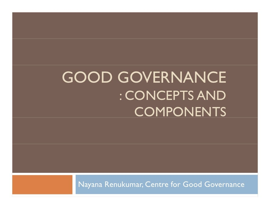 GOOD GOVERNANCE           : CONCEPTS AND              COMPONENTS Nayana Renukumar, Centre for Good Governance
