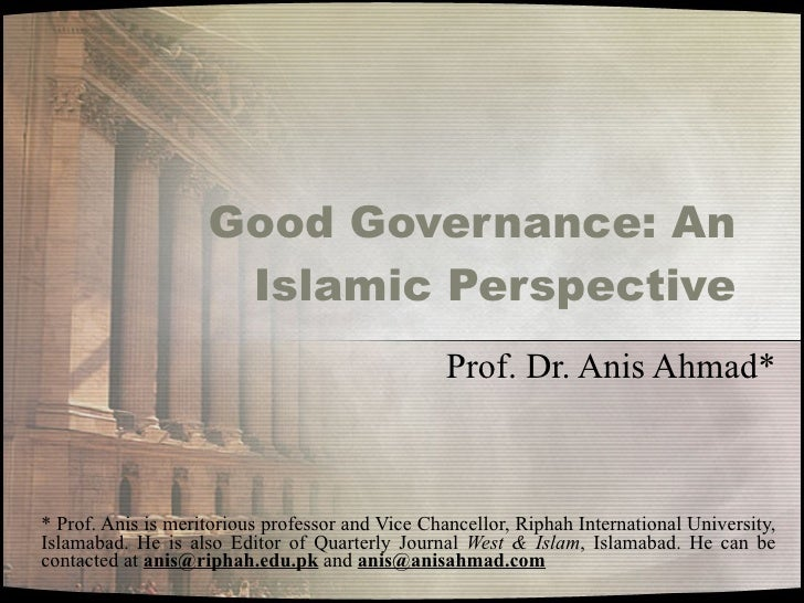Good Governance: An Islamic Perspective Prof. Dr. Anis Ahmad* * Prof. Anis is meritorious professor and Vice Chancellor, R...