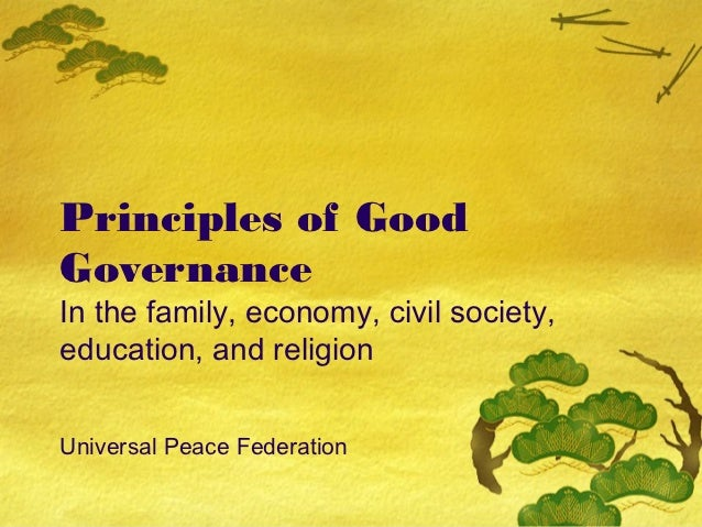 Principles of GoodGovernanceIn the family, economy, civil society,education, and religionUniversal Peace Federation