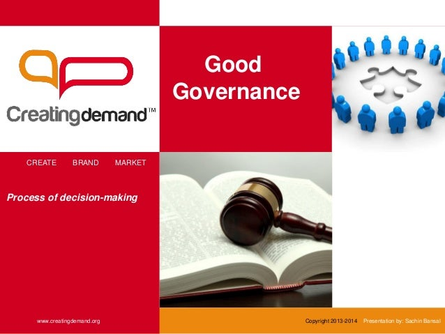 Good Governance CREATE BRAND MARKET www.creatingdemand.org Copyright 2013-2014 Presentation by: Sachin Bansal Process of d...