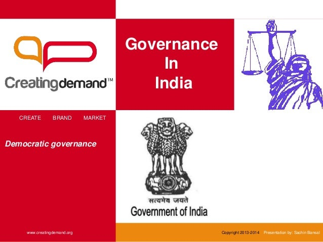 Governance In India CREATE BRAND MARKET www.creatingdemand.org Copyright 2013-2014 Presentation by: Sachin Bansal Democrat...